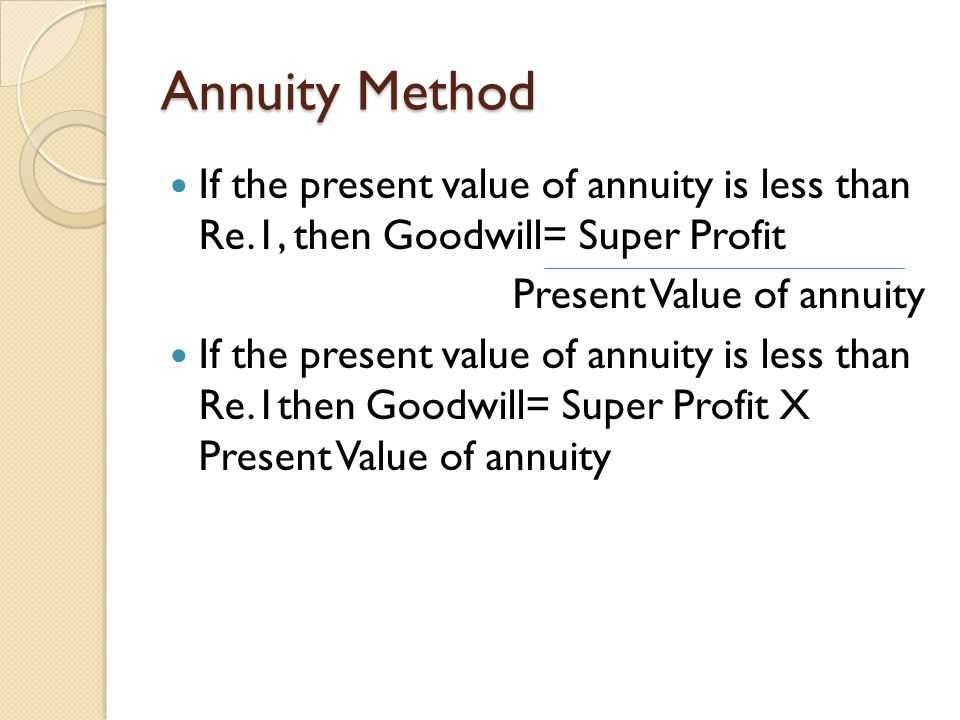 Annuity Method If the present value of annuity is less than Re.1, then Goodwill= Super Profit. Present Value of annuity.