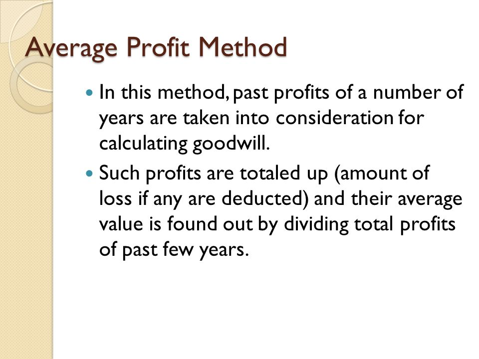 Average Profit Method In this method, past profits of a number of years are taken into consideration for calculating goodwill.