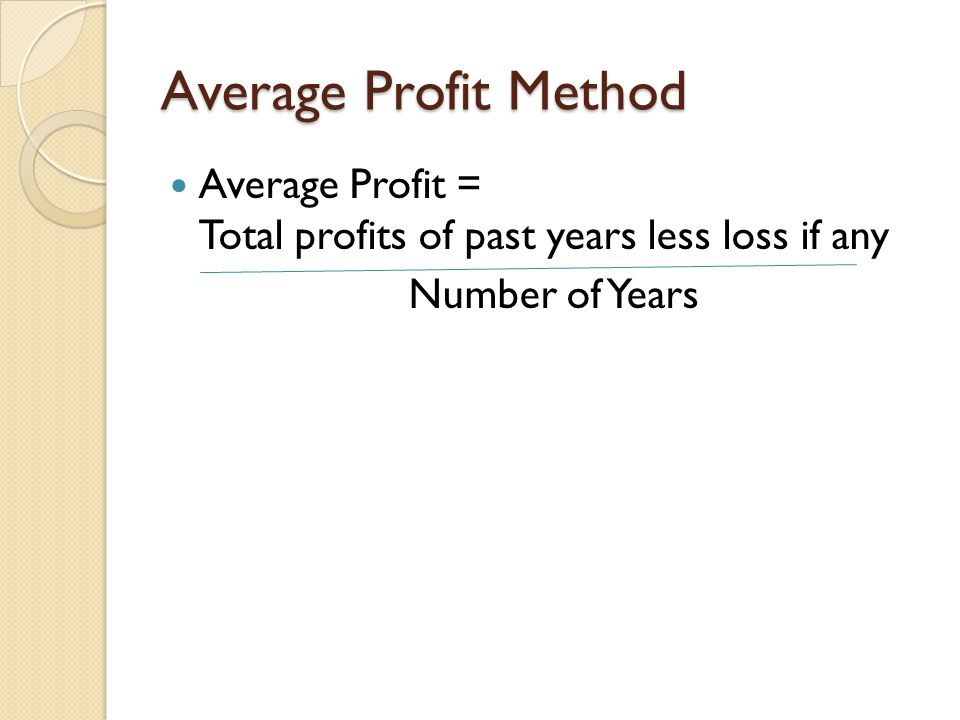 Average Profit Method Average Profit = Total profits of past years less loss if any.