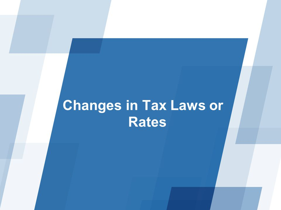 Changes in Tax Laws or Rates