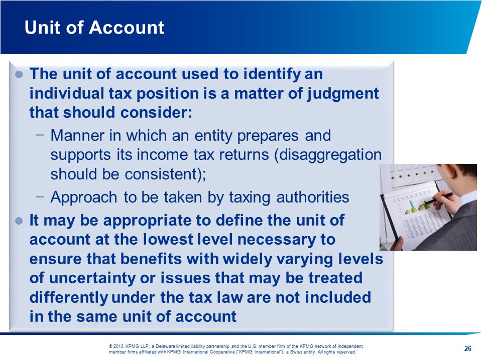 Unit of Account The unit of account used to identify an individual tax position is a matter of judgment that should consider: