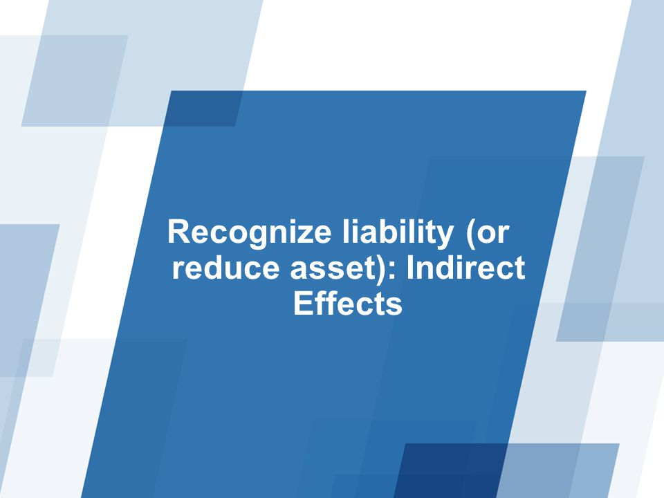 Recognize liability (or reduce asset): Indirect Effects
