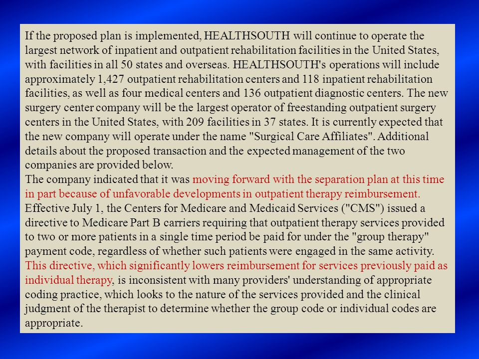 If the proposed plan is implemented, HEALTHSOUTH will continue to operate the largest network of inpatient and outpatient rehabilitation facilities in the United States, with facilities in all 50 states and overseas. HEALTHSOUTH s operations will include approximately 1,427 outpatient rehabilitation centers and 118 inpatient rehabilitation facilities, as well as four medical centers and 136 outpatient diagnostic centers. The new surgery center company will be the largest operator of freestanding outpatient surgery centers in the United States, with 209 facilities in 37 states. It is currently expected that the new company will operate under the name Surgical Care Affiliates . Additional details about the proposed transaction and the expected management of the two companies are provided below.
