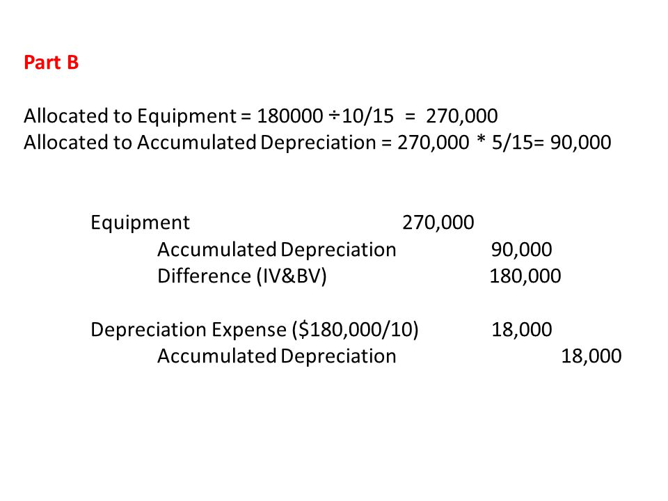 Part B Allocated to Equipment = 180000 ÷10/15 = 270,000. Allocated to Accumulated Depreciation = 270,000 * 5/15= 90,000.