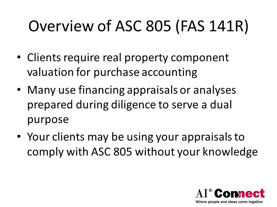Overview of ASC 805 (FAS 141R) Clients require real property component valuation for purchase accounting.