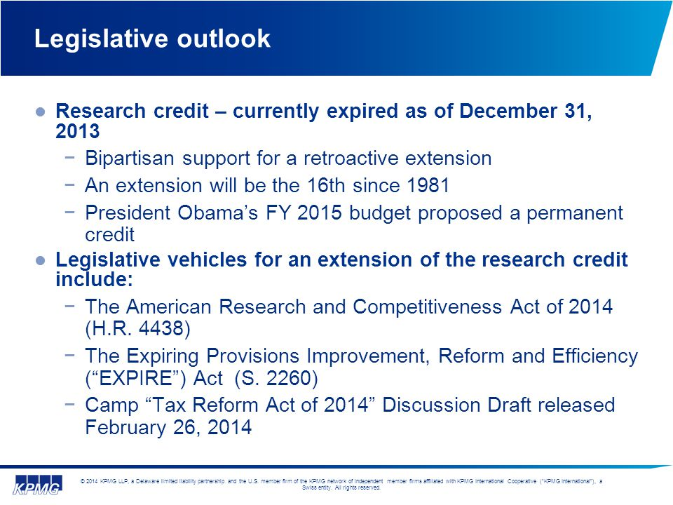 Legislative outlook Research credit – currently expired as of December 31, 2013. Bipartisan support for a retroactive extension.