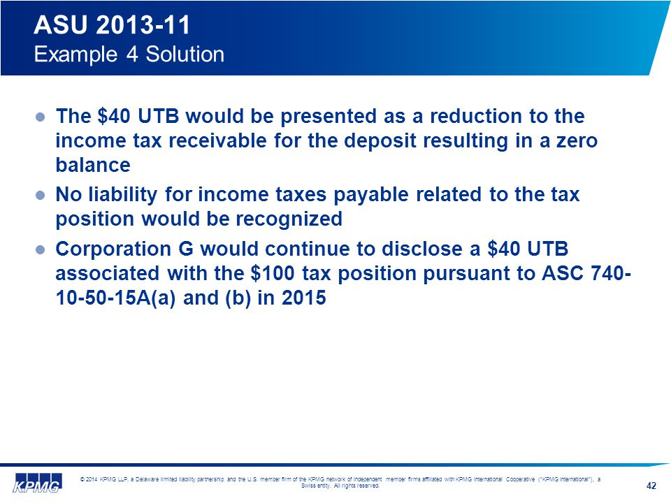 ASU 2013-11 Example 4 Solution The $40 UTB would be presented as a reduction to the income tax receivable for the deposit resulting in a zero balance.