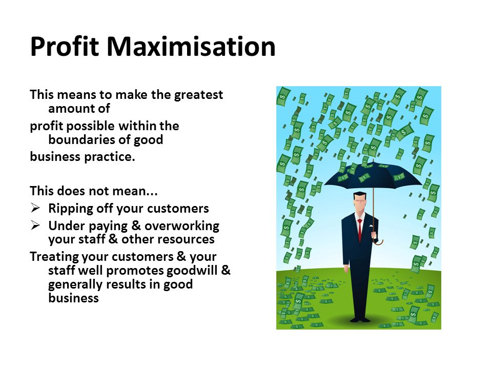Profit Maximisation This means to make the greatest amount of