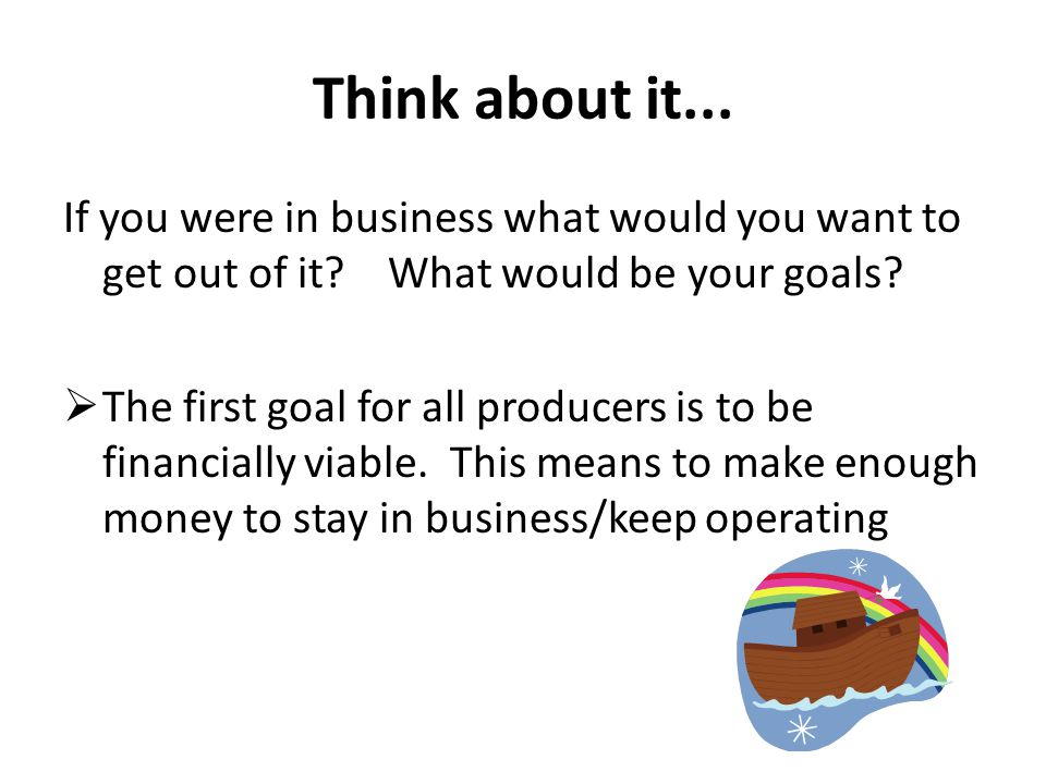 Think about it... If you were in business what would you want to get out of it What would be your goals