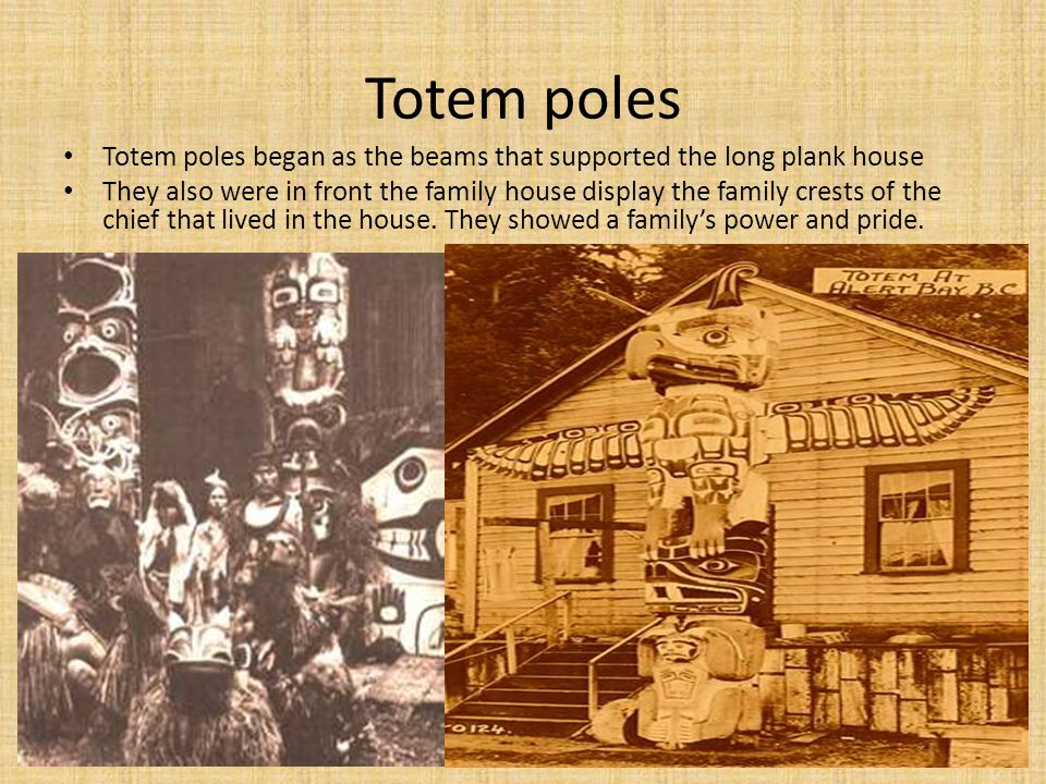 Totem poles Totem poles began as the beams that supported the long plank house.