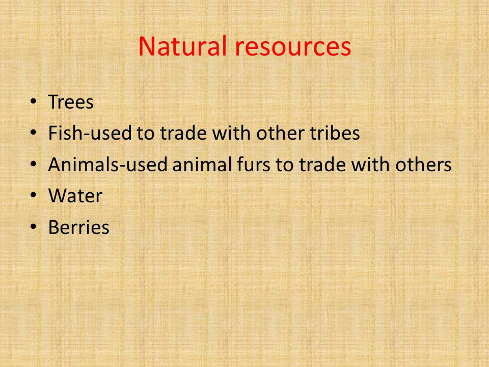 Natural resources Trees Fish-used to trade with other tribes