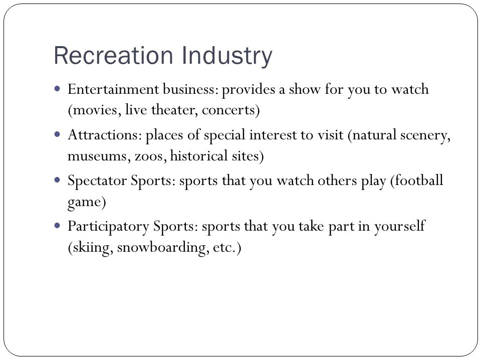 Recreation Industry Entertainment business: provides a show for you to watch (movies, live theater, concerts)