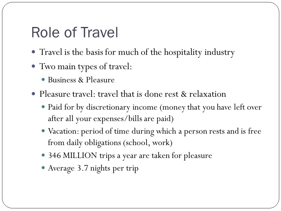 Role of Travel Travel is the basis for much of the hospitality industry. Two main types of travel: