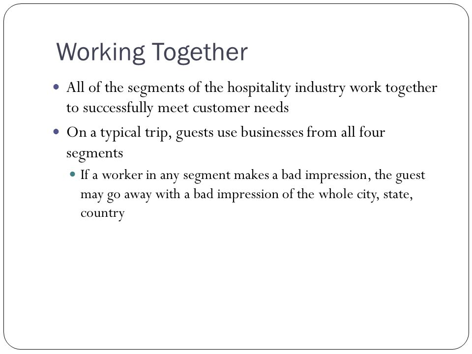 Working Together All of the segments of the hospitality industry work together to successfully meet customer needs.