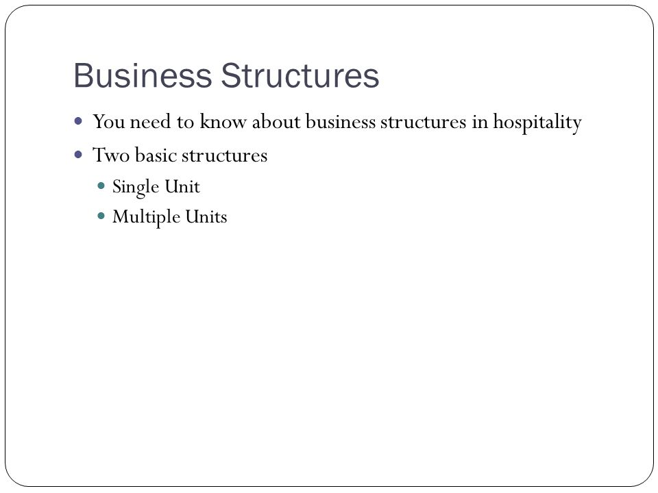 Business Structures You need to know about business structures in hospitality. Two basic structures.