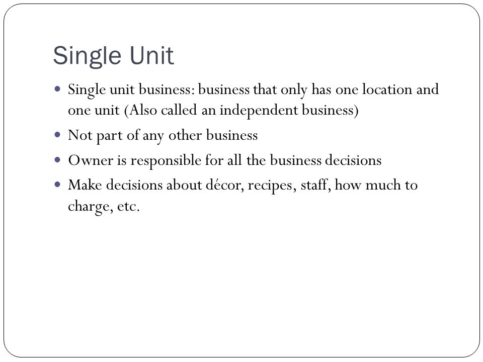 Single Unit Single unit business: business that only has one location and one unit (Also called an independent business)