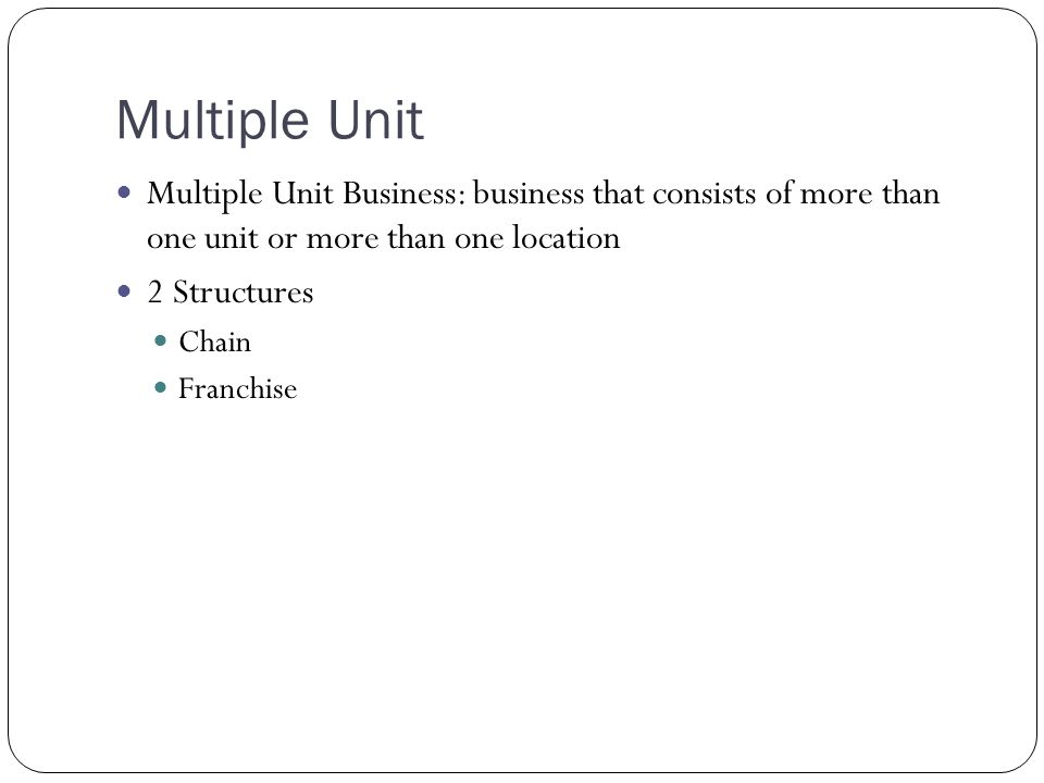 Multiple Unit Multiple Unit Business: business that consists of more than one unit or more than one location.
