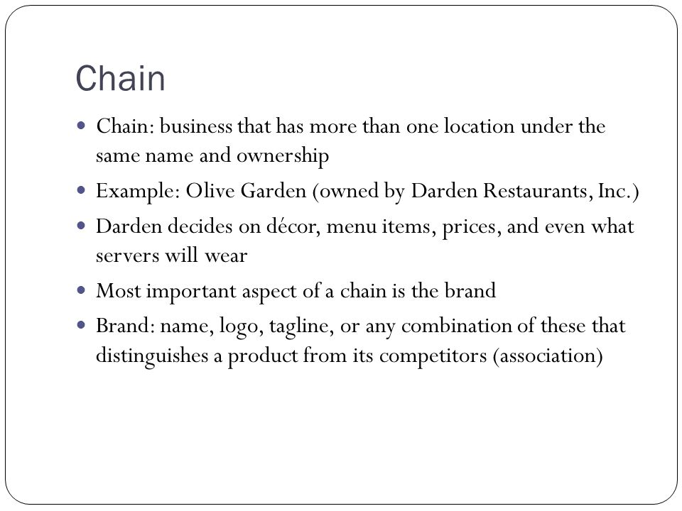 Chain Chain: business that has more than one location under the same name and ownership. Example: Olive Garden (owned by Darden Restaurants, Inc.)