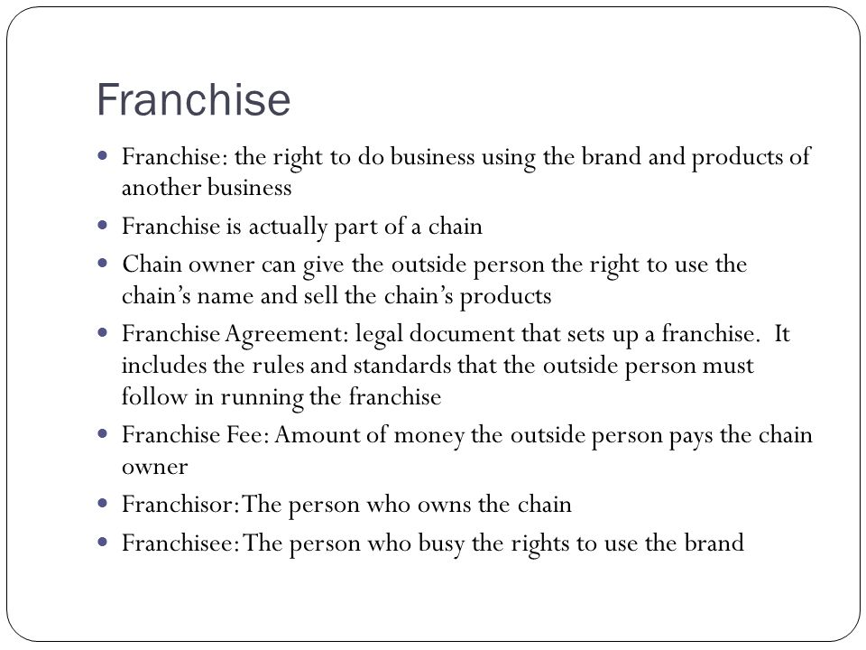 Franchise Franchise: the right to do business using the brand and products of another business. Franchise is actually part of a chain.