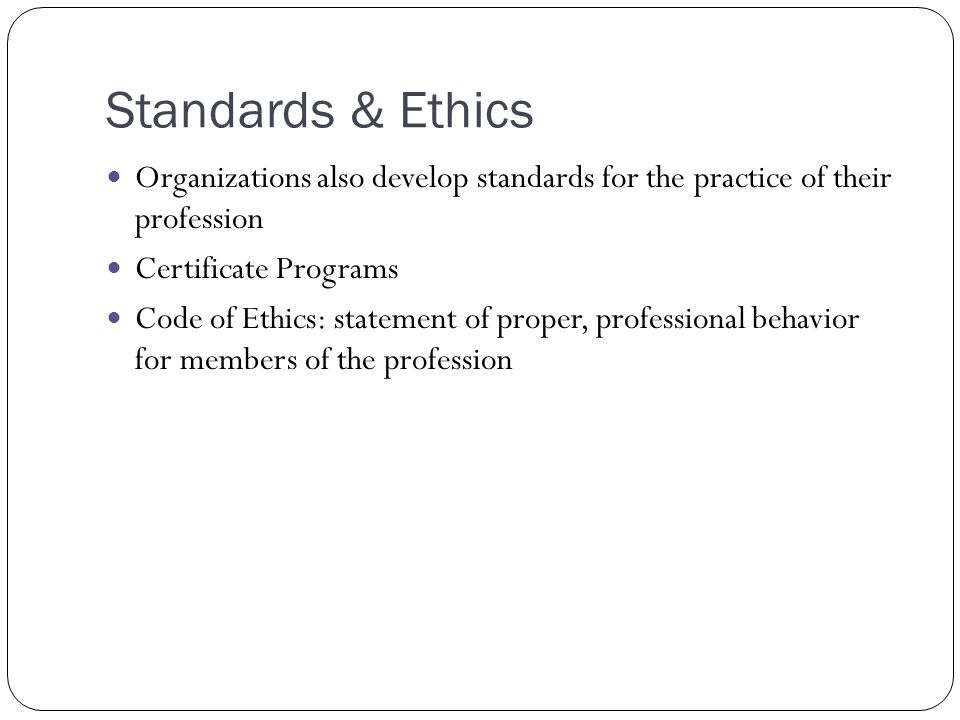 Standards & Ethics Organizations also develop standards for the practice of their profession. Certificate Programs.