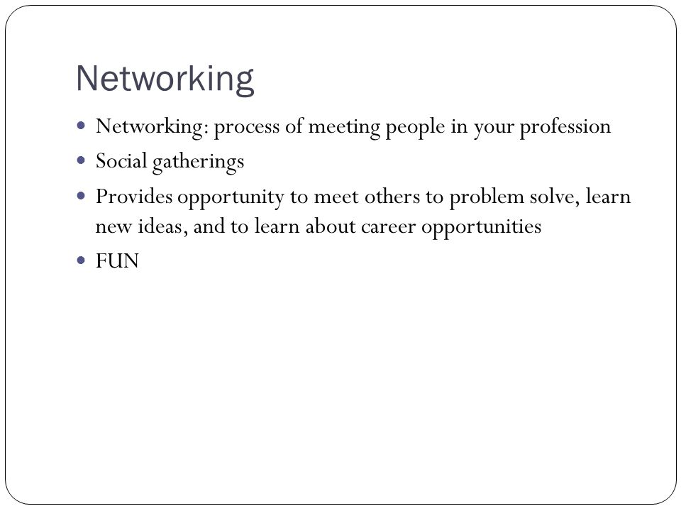 Networking Networking: process of meeting people in your profession