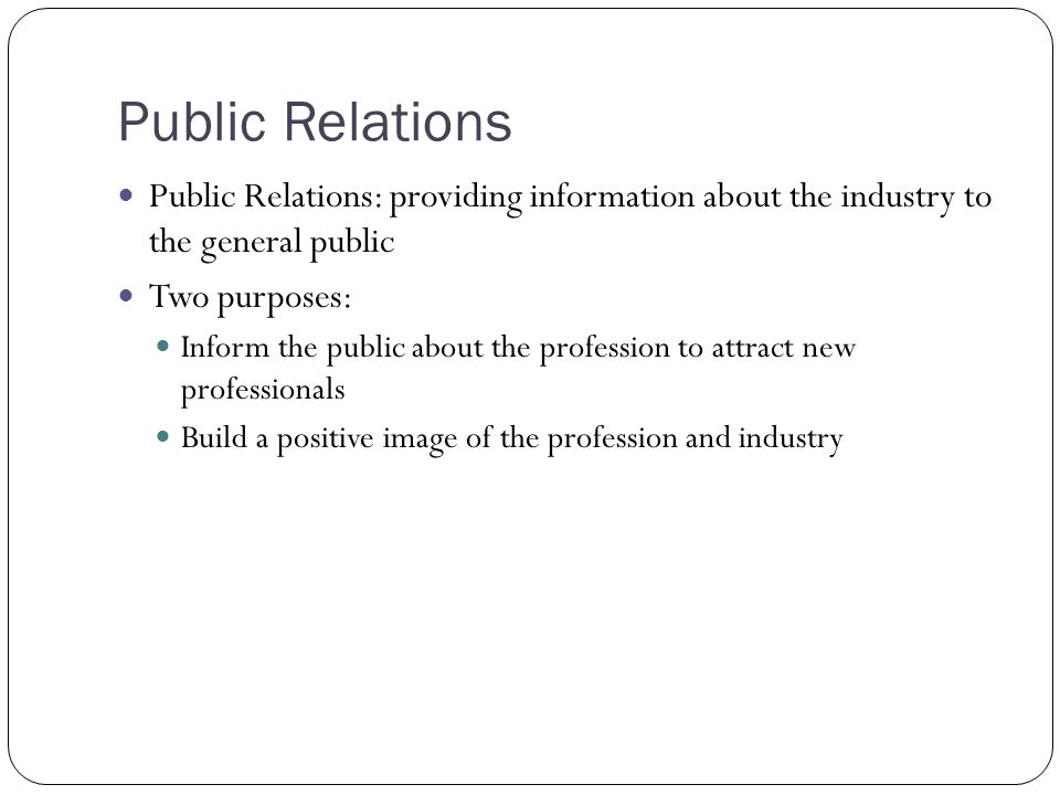 Public Relations Public Relations: providing information about the industry to the general public.