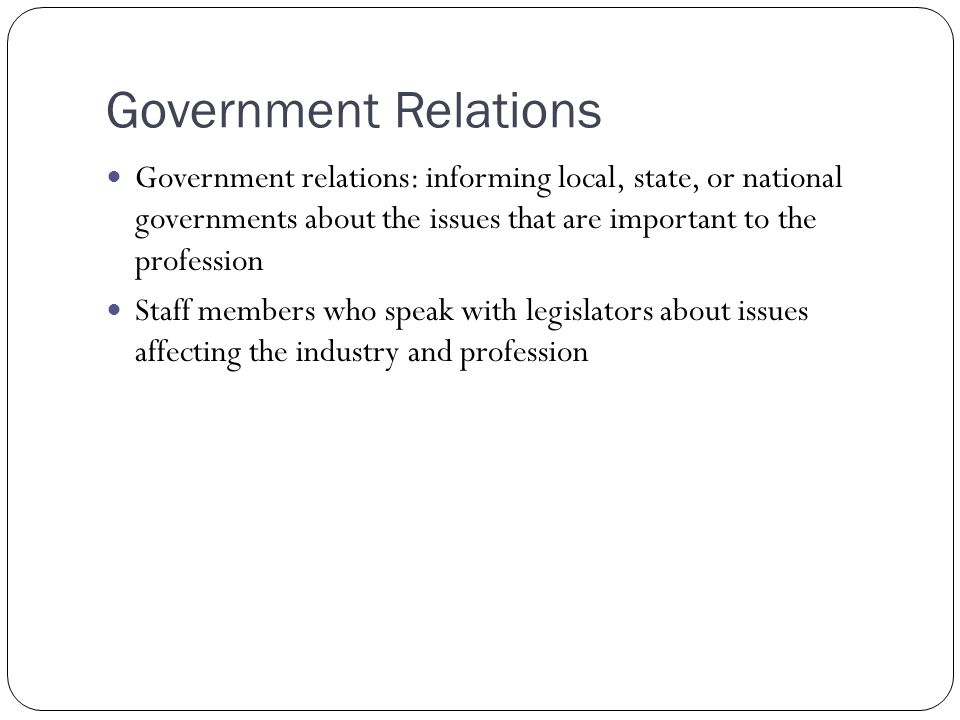 Government Relations Government relations: informing local, state, or national governments about the issues that are important to the profession.