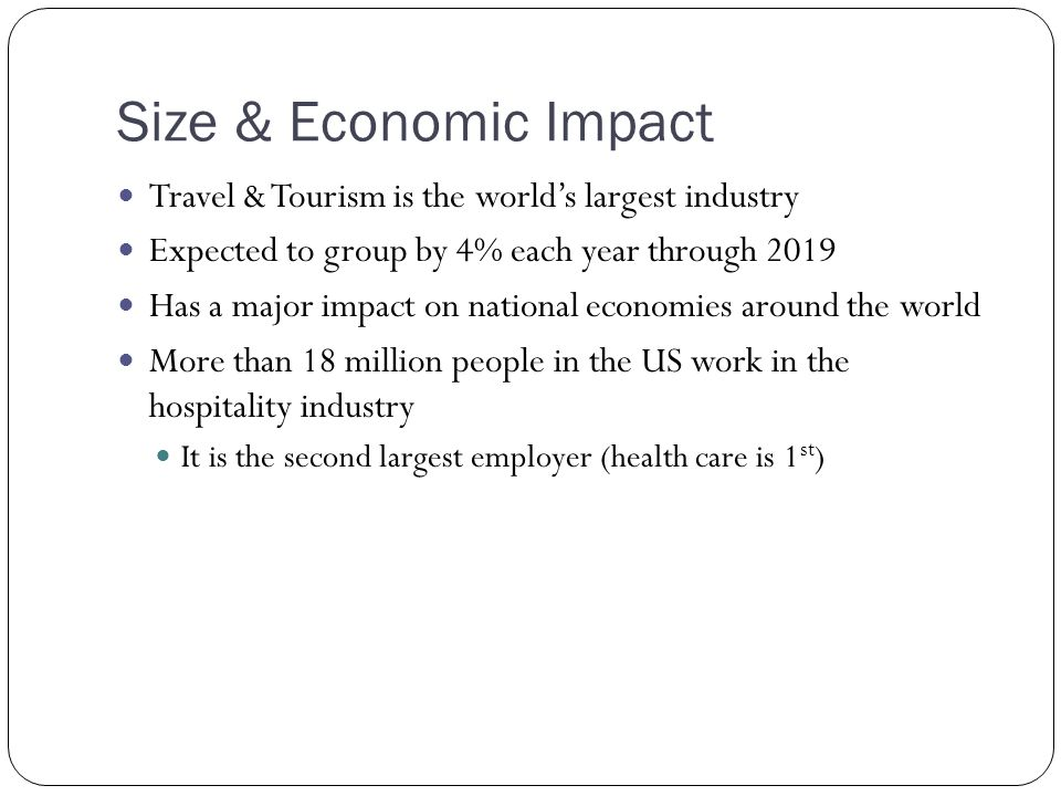 Size & Economic Impact Travel & Tourism is the world's largest industry. Expected to group by 4% each year through 2019.