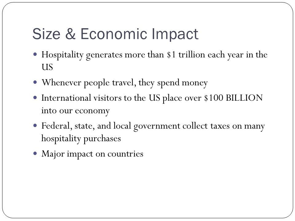 Size & Economic Impact Hospitality generates more than $1 trillion each year in the US. Whenever people travel, they spend money.