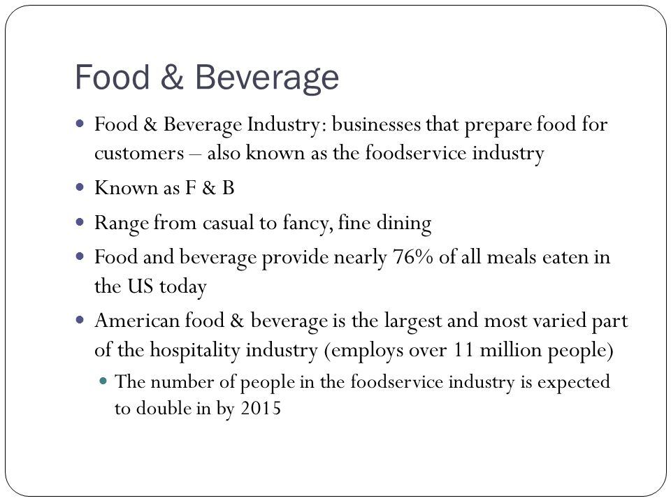 Food & Beverage Food & Beverage Industry: businesses that prepare food for customers – also known as the foodservice industry.