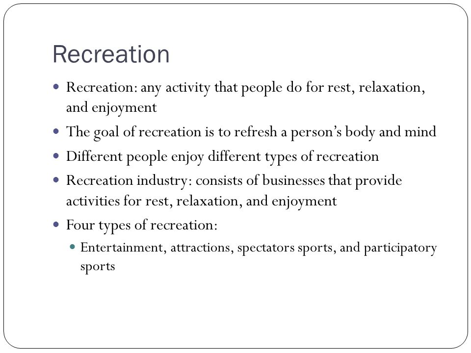 Recreation Recreation: any activity that people do for rest, relaxation, and enjoyment.