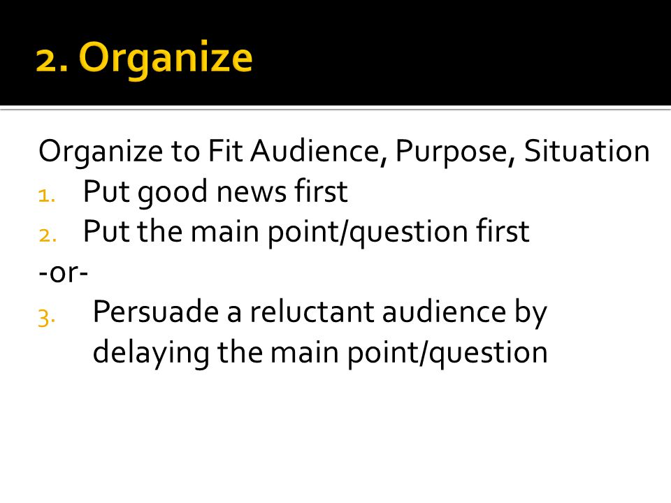 2. Organize Organize to Fit Audience, Purpose, Situation