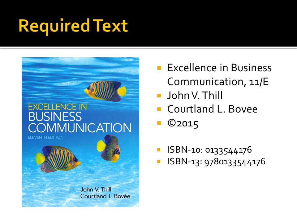 Required Text Excellence in Business Communication, 11/E John V. Thill