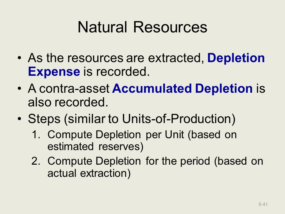 Natural Resources As the resources are extracted, Depletion Expense is recorded. A contra-asset Accumulated Depletion is also recorded.