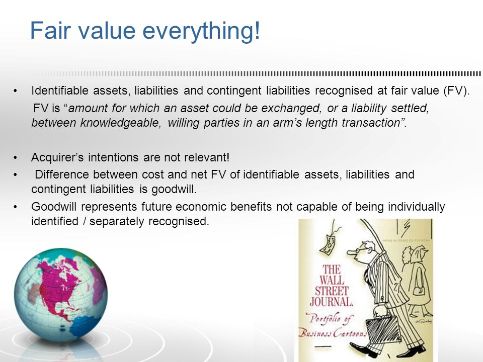 Fair value everything! Identifiable assets, liabilities and contingent liabilities recognised at fair value (FV).