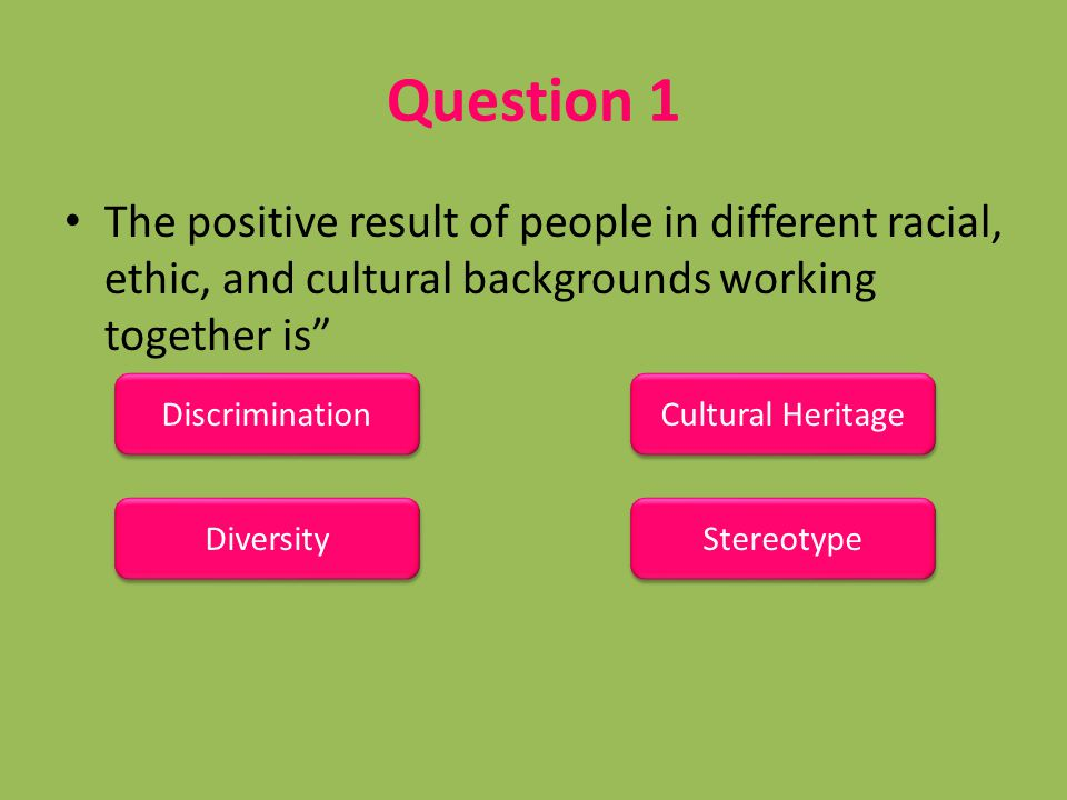 Question 1 The positive result of people in different racial, ethic, and cultural backgrounds working together is