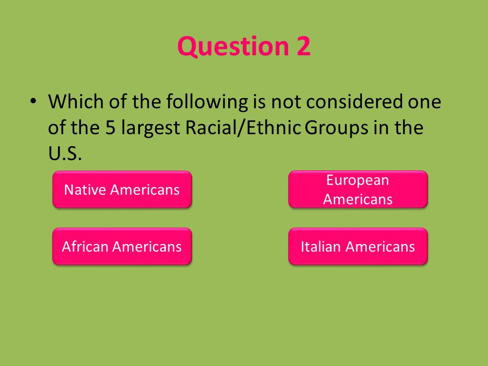 Question 2 Which of the following is not considered one of the 5 largest Racial/Ethnic Groups in the U.S.