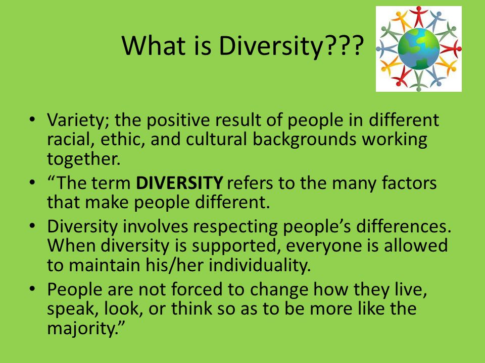 What is Diversity Variety; the positive result of people in different racial, ethic, and cultural backgrounds working together.