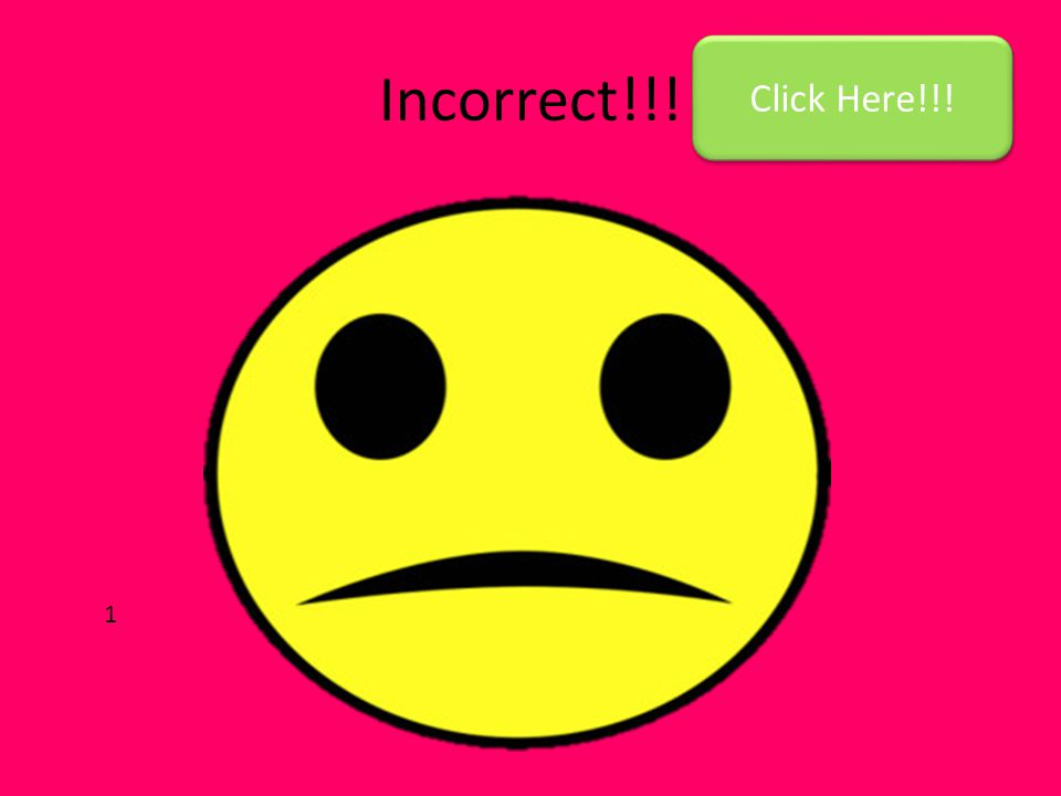 Incorrect!!! Click Here!!! 1