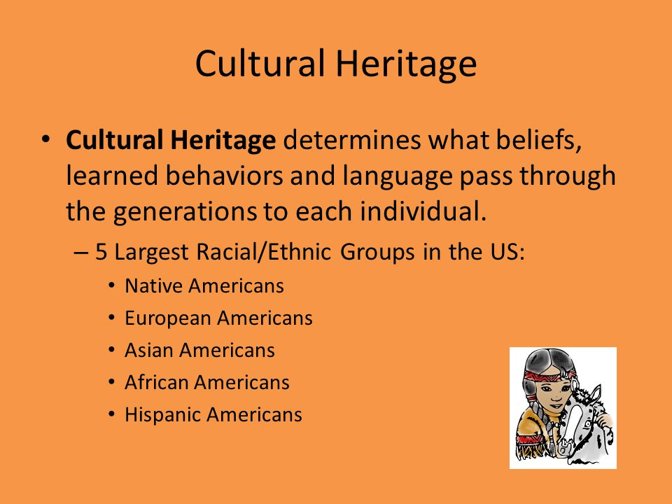 Cultural Heritage Cultural Heritage determines what beliefs, learned behaviors and language pass through the generations to each individual.