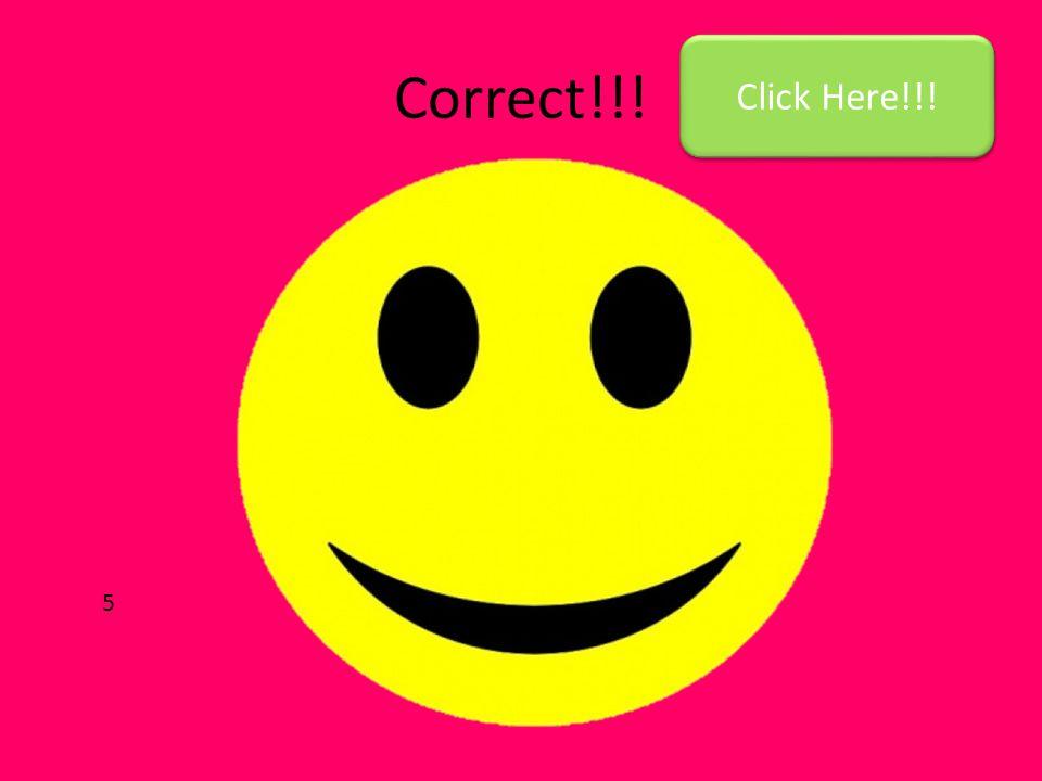 Correct!!! Click Here!!! 5