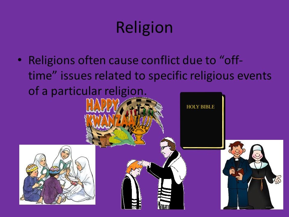 Religion Religions often cause conflict due to off-time issues related to specific religious events of a particular religion.