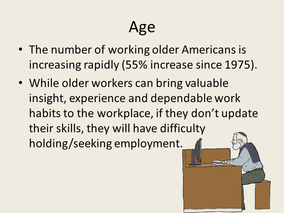 Age The number of working older Americans is increasing rapidly (55% increase since 1975).