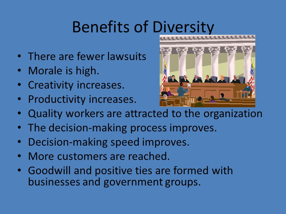 Benefits of Diversity There are fewer lawsuits Morale is high.