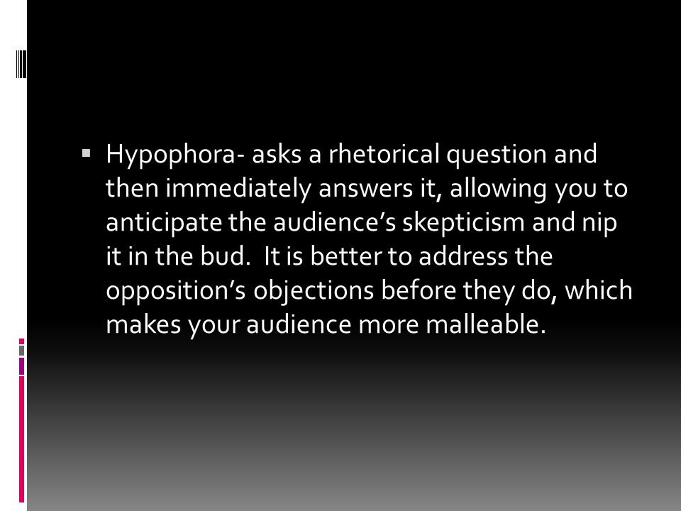 Hypophora- asks a rhetorical question and then immediately answers it, allowing you to anticipate the audience's skepticism and nip it in the bud.