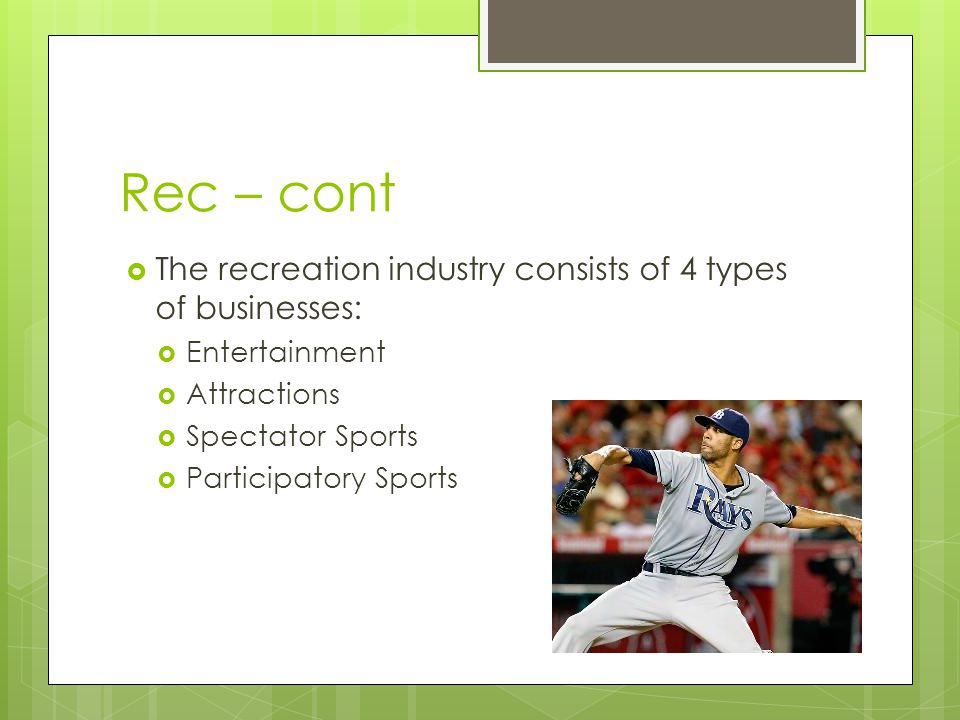 Rec – cont The recreation industry consists of 4 types of businesses: