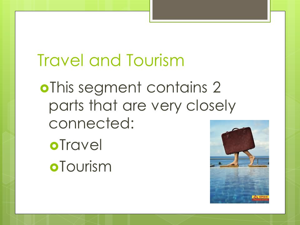 Travel and Tourism This segment contains 2 parts that are very closely connected: Travel Tourism