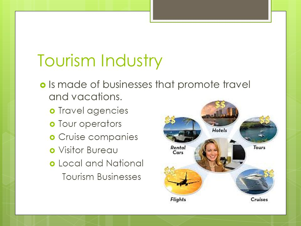 Tourism Industry Is made of businesses that promote travel and vacations. Travel agencies. Tour operators.
