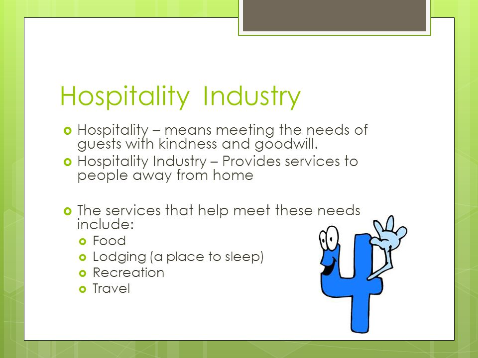 Hospitality Industry Hospitality – means meeting the needs of guests with kindness and goodwill.