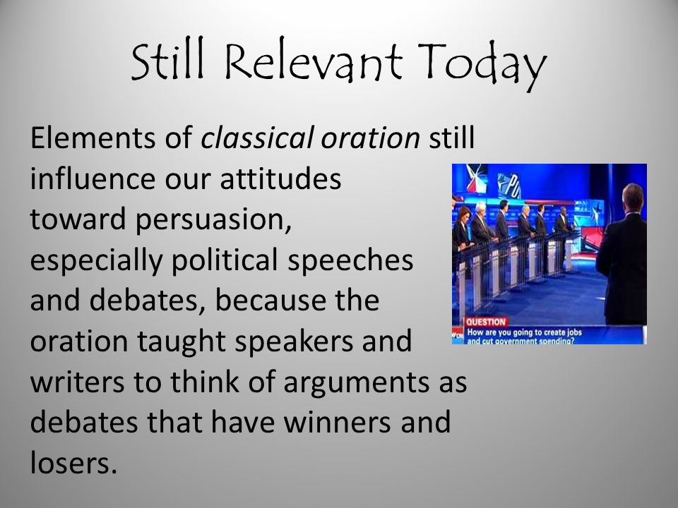 Still Relevant Today Elements of classical oration still influence our attitudes. toward persuasion,